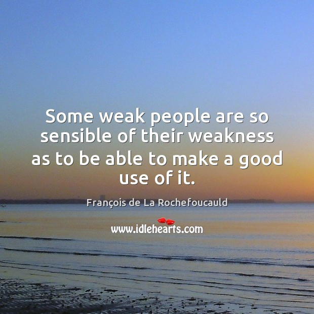 Image, Some weak people are so sensible of their weakness as to be able to make a good use of it.