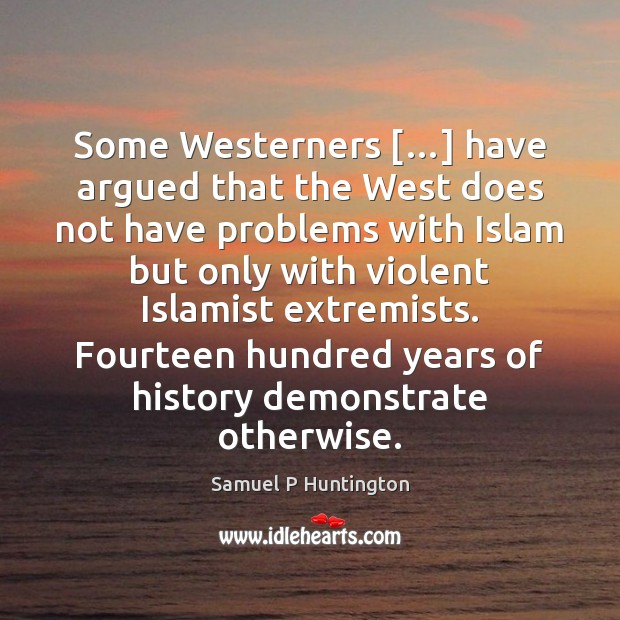 Some Westerners […] have argued that the West does not have problems with Samuel P Huntington Picture Quote