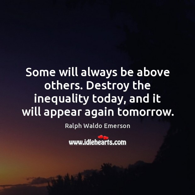 Some will always be above others. Destroy the inequality today, and it Ralph Waldo Emerson Picture Quote