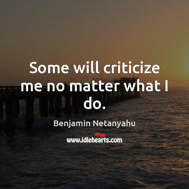 Some will criticize me no matter what I do. Benjamin Netanyahu Picture Quote