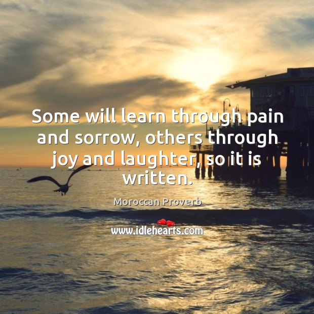 Some will learn through pain and sorrow, others through joy and laughter, so it is written. Moroccan Proverbs Image