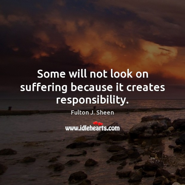 Some will not look on suffering because it creates responsibility. Fulton J. Sheen Picture Quote