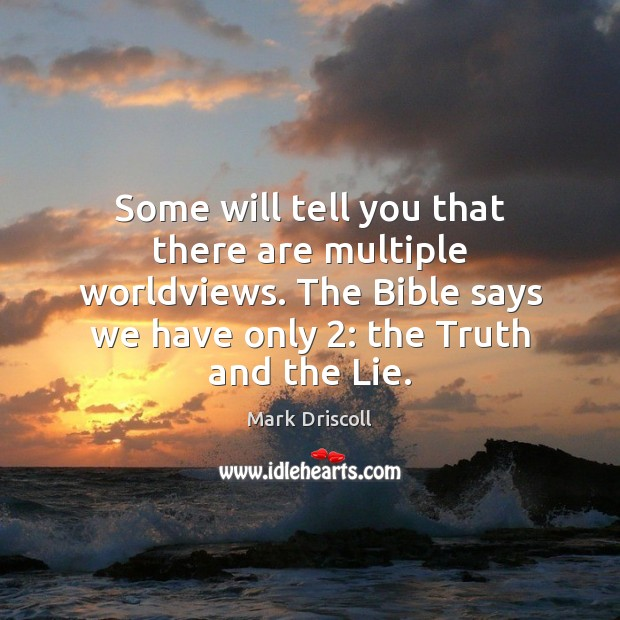 Some will tell you that there are multiple worldviews. The Bible says Mark Driscoll Picture Quote