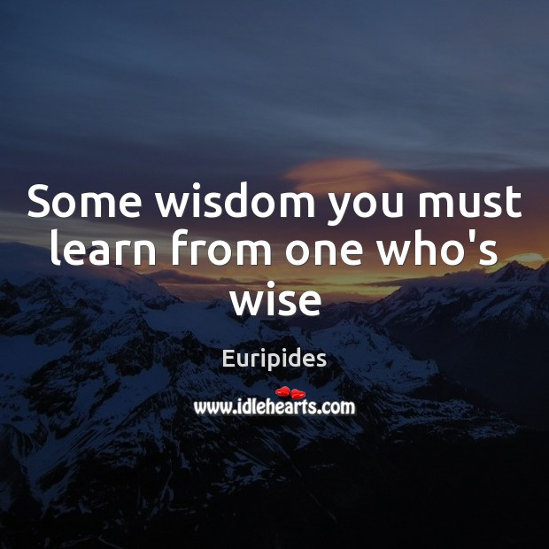 Some wisdom you must learn from one who's wise Image