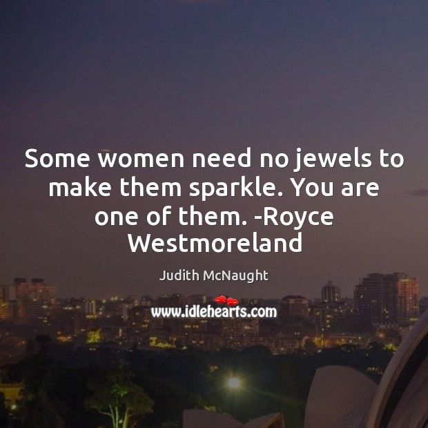 Some women need no jewels to make them sparkle. You are one of them. -Royce Westmoreland Judith McNaught Picture Quote