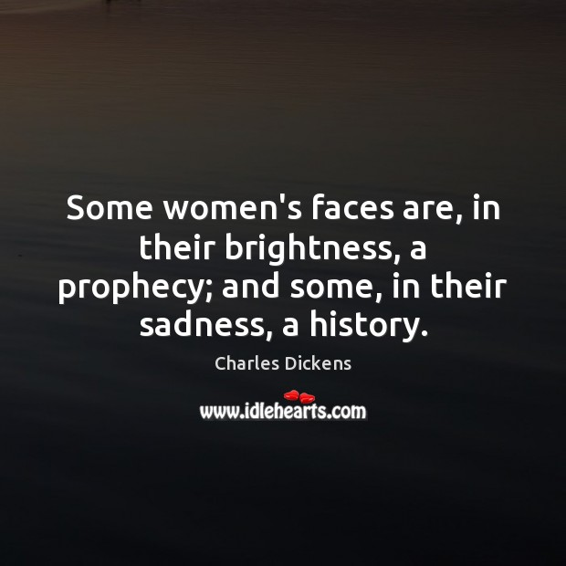 Some women's faces are, in their brightness, a prophecy; and some, in Charles Dickens Picture Quote