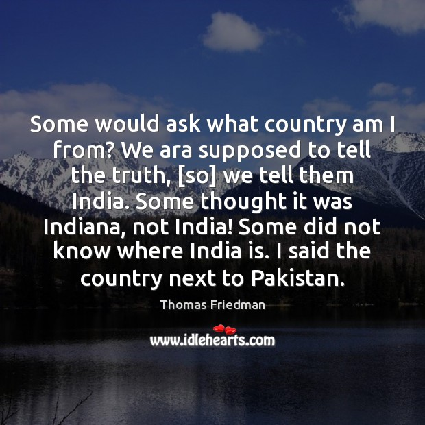 Some would ask what country am I from? We ara supposed to Thomas Friedman Picture Quote