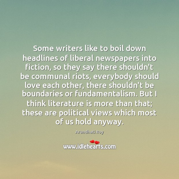 Some writers like to boil down headlines of liberal newspapers into fiction, Arundhati Roy Picture Quote
