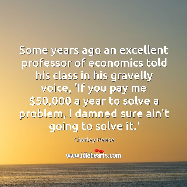 Some years ago an excellent professor of economics told his class in Charley Reese Picture Quote