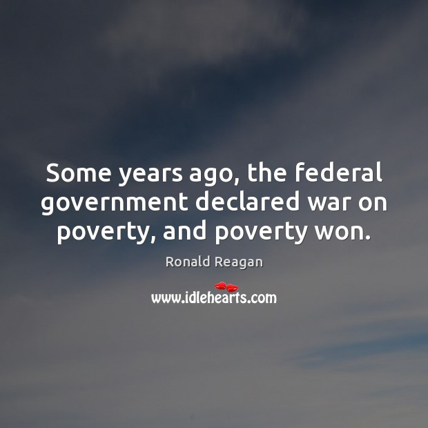 Image, Some years ago, the federal government declared war on poverty, and poverty won.