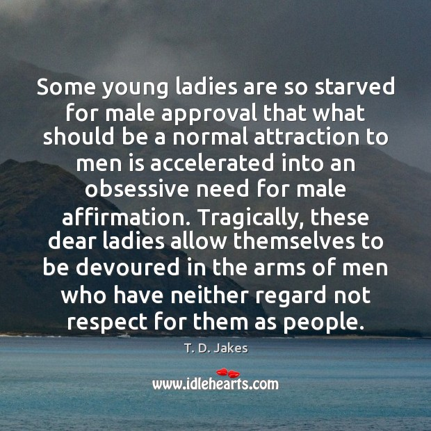 Some young ladies are so starved for male approval that what should Image