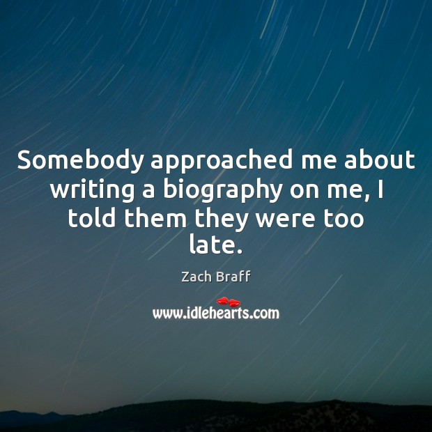 Somebody approached me about writing a biography on me, I told them they were too late. Zach Braff Picture Quote