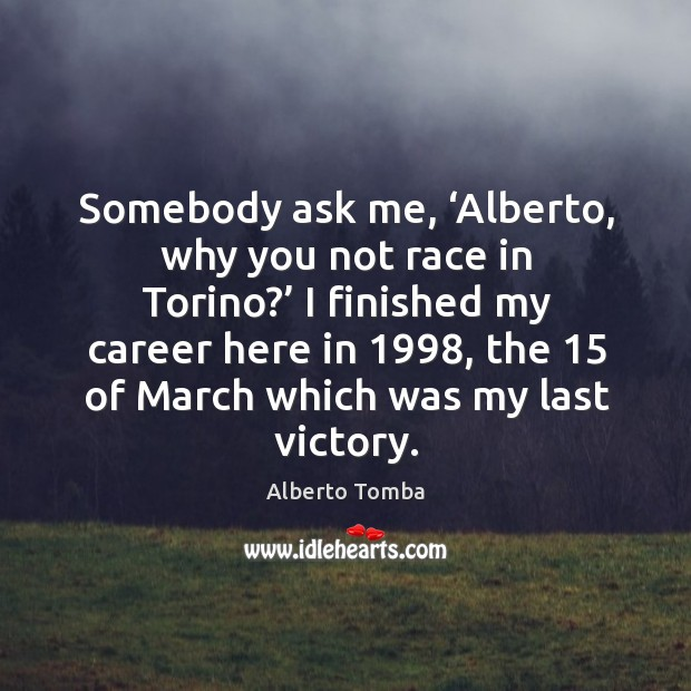 Image, Somebody ask me, 'alberto, why you not race in torino?'