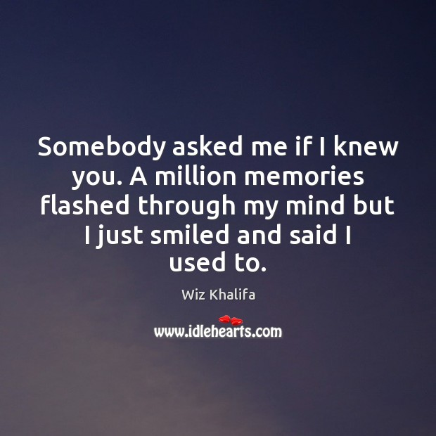 Somebody asked me if I knew you. A million memories flashed through Image