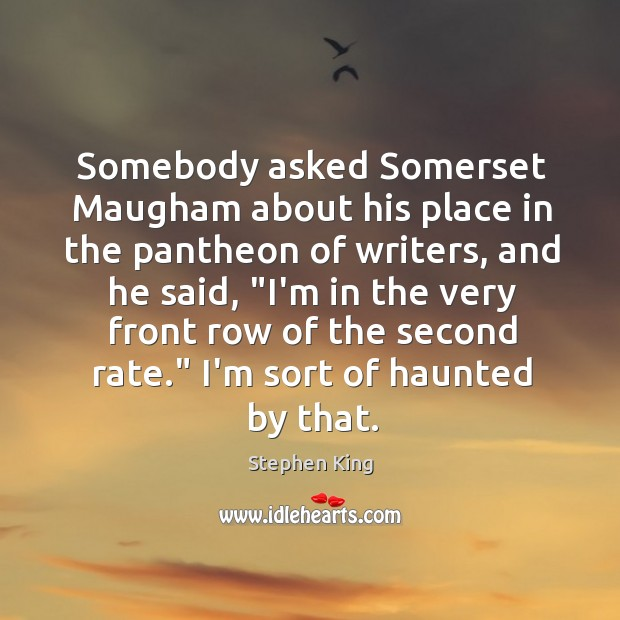 Image, Somebody asked Somerset Maugham about his place in the pantheon of writers,