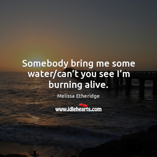 Somebody bring me some water/can't you see I'm burning alive. Melissa Etheridge Picture Quote