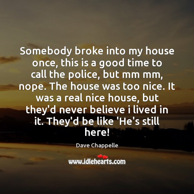 Somebody broke into my house once, this is a good time to Dave Chappelle Picture Quote