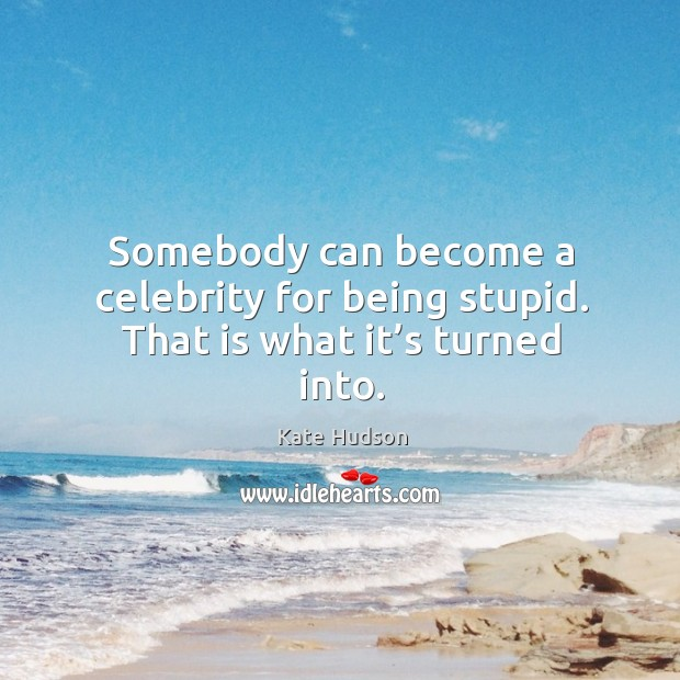 Somebody can become a celebrity for being stupid. That is what it's turned into. Kate Hudson Picture Quote