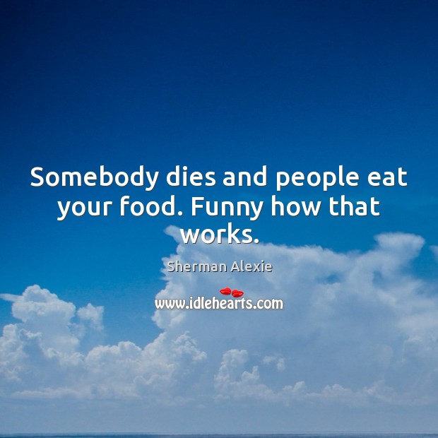 Somebody dies and people eat your food. Funny how that works. Image