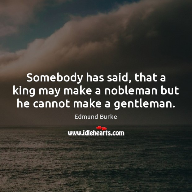 Image, Somebody has said, that a king may make a nobleman but he cannot make a gentleman.