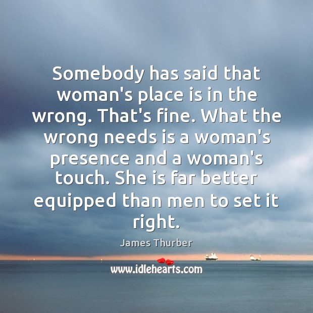 Somebody has said that woman's place is in the wrong. That's fine. James Thurber Picture Quote