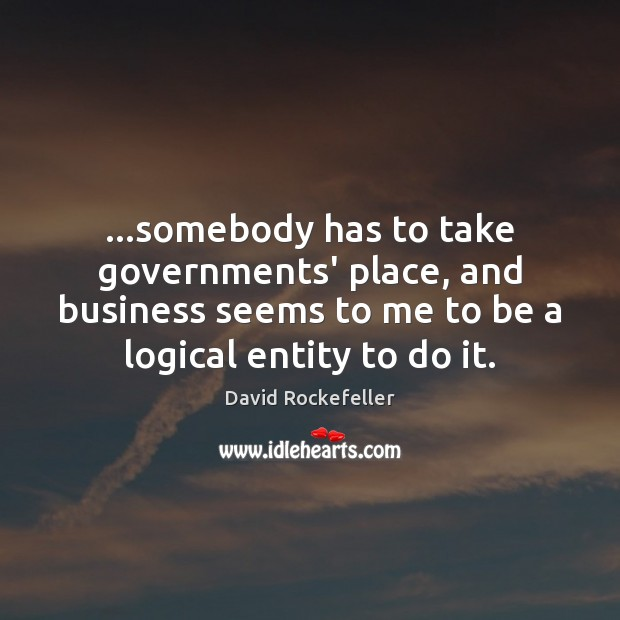 …somebody has to take governments' place, and business seems to me to Image