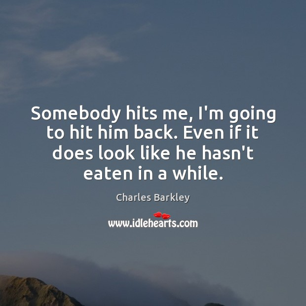 Somebody hits me, I'm going to hit him back. Even if it Charles Barkley Picture Quote