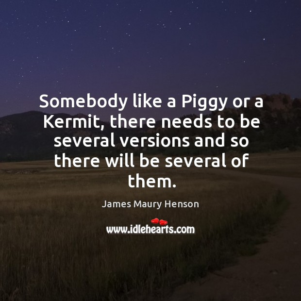 Image, Somebody like a piggy or a kermit, there needs to be several versions and so there will be several of them.