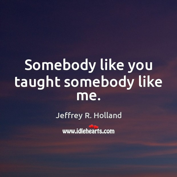 Somebody like you taught somebody like me. Jeffrey R. Holland Picture Quote