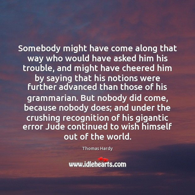 Somebody might have come along that way who would have asked him Thomas Hardy Picture Quote