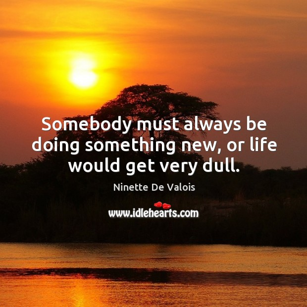 Somebody must always be doing something new, or life would get very dull. Image