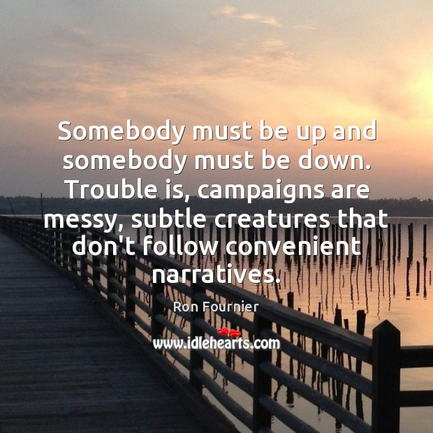 Somebody must be up and somebody must be down. Trouble is, campaigns Ron Fournier Picture Quote