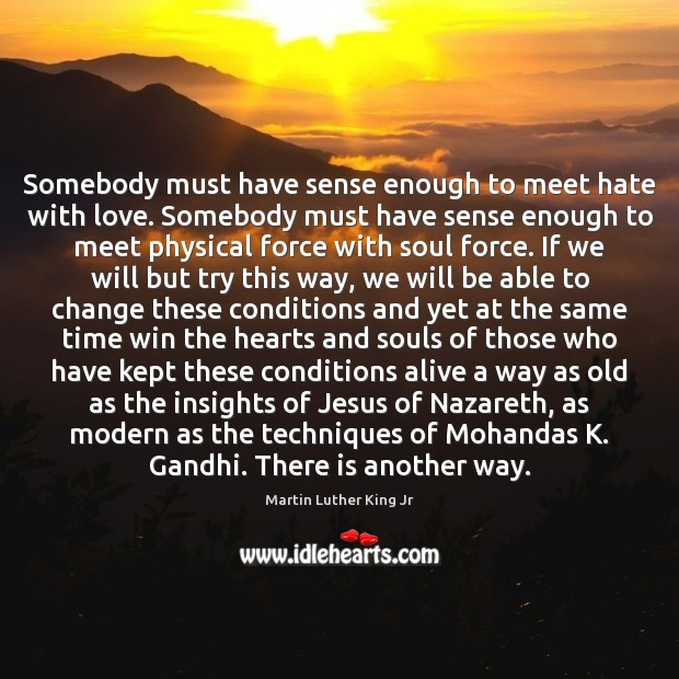 Image, Somebody must have sense enough to meet hate with love. Somebody must