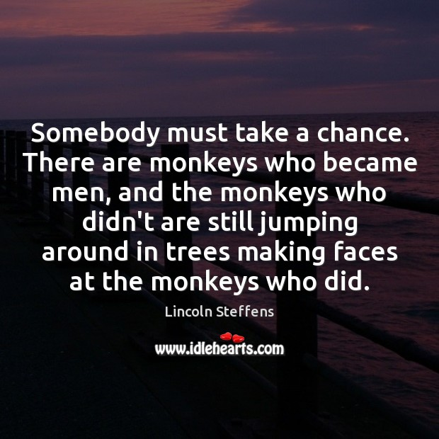 Somebody must take a chance. There are monkeys who became men, and Image