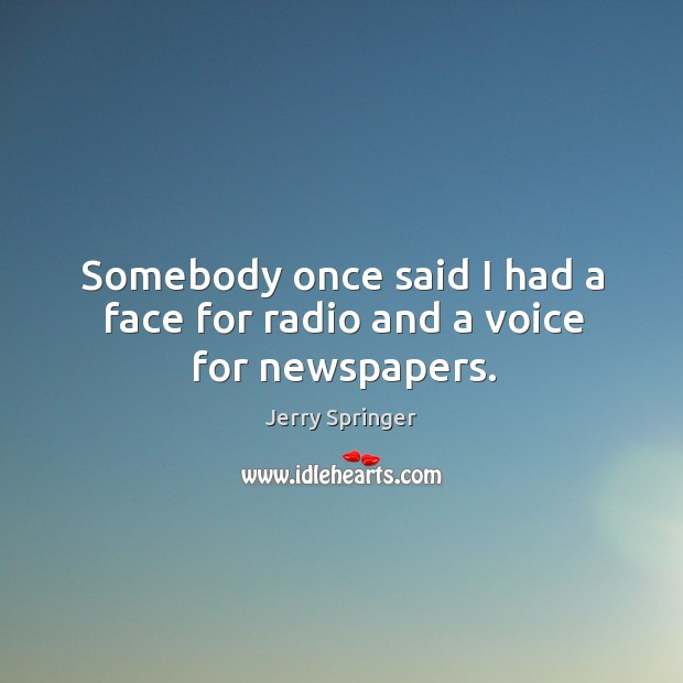 Image, Somebody once said I had a face for radio and a voice for newspapers.