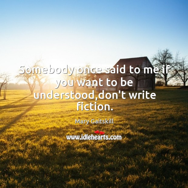 Somebody once said to me if you want to be understood,don't write fiction. Image