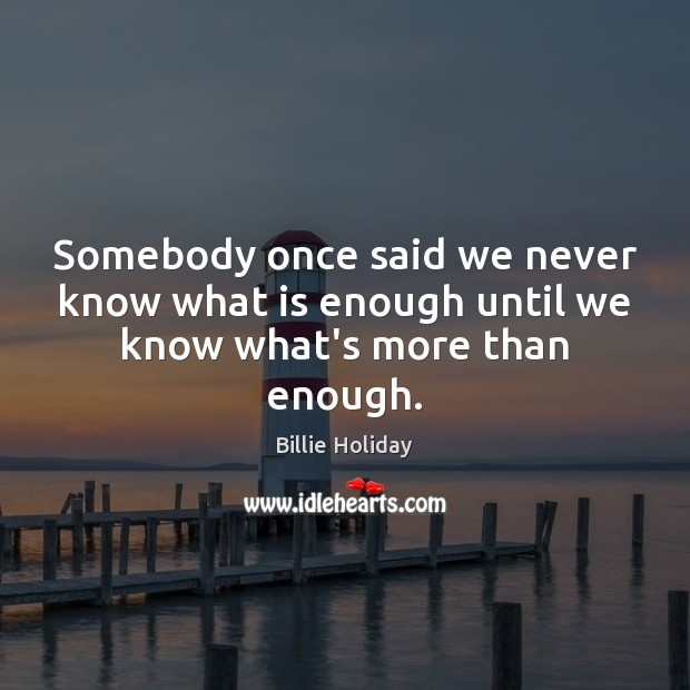Image, Somebody once said we never know what is enough until we know what's more than enough.