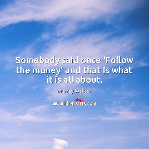 Somebody said once 'Follow the money' and that is what it is all about. Image