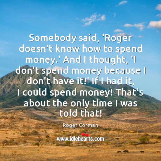 Somebody said, 'Roger doesn't know how to spend money.' And I Roger Corman Picture Quote