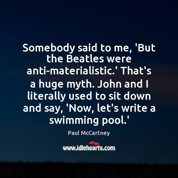 Somebody said to me, 'But the Beatles were anti-materialistic.' That's a Image