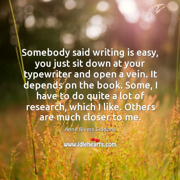 Somebody said writing is easy, you just sit down at your typewriter and open a vein. Image