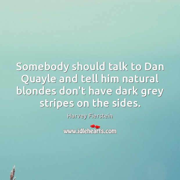 Somebody should talk to Dan Quayle and tell him natural blondes don't Harvey Fierstein Picture Quote