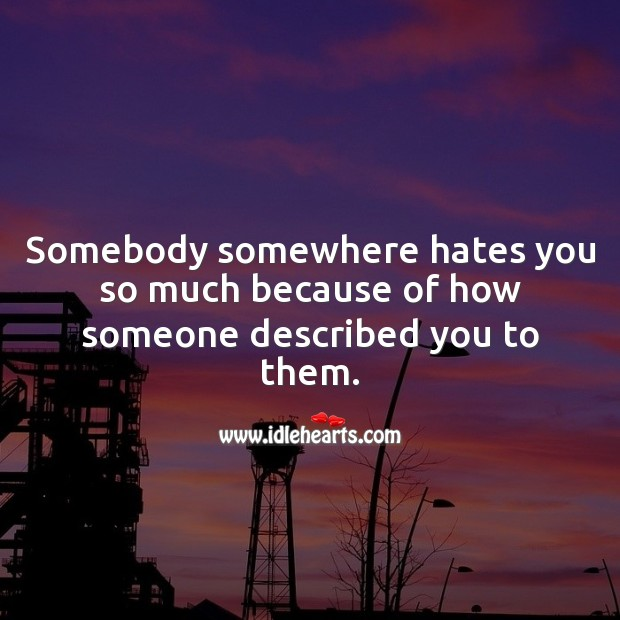 Somebody somewhere hates you so much because of how someone described you to them. Hate Messages Image
