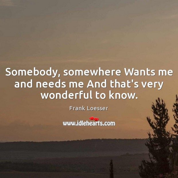 Image, Somebody, somewhere Wants me and needs me And that's very wonderful to know.