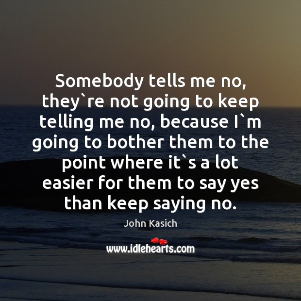 Somebody tells me no, they`re not going to keep telling me John Kasich Picture Quote