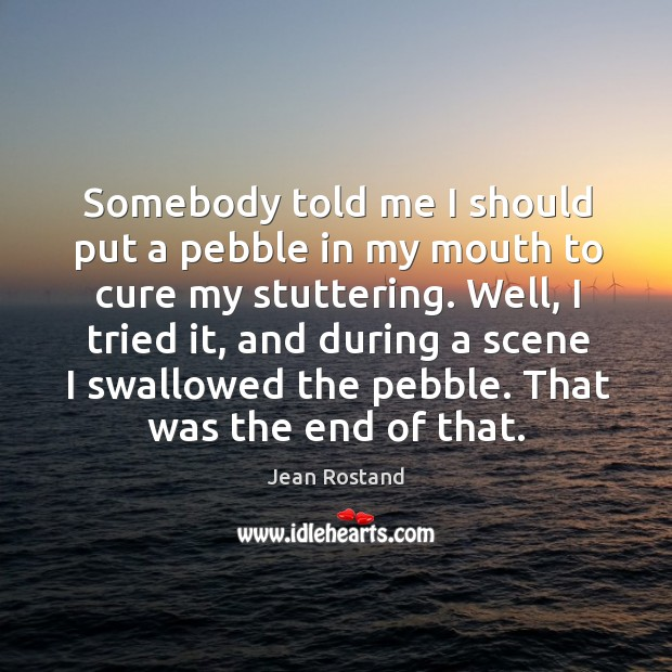 Somebody told me I should put a pebble in my mouth to cure my stuttering. Jean Rostand Picture Quote