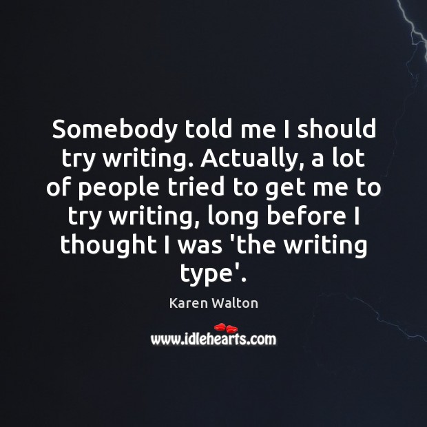 Somebody told me I should try writing. Actually, a lot of people Karen Walton Picture Quote