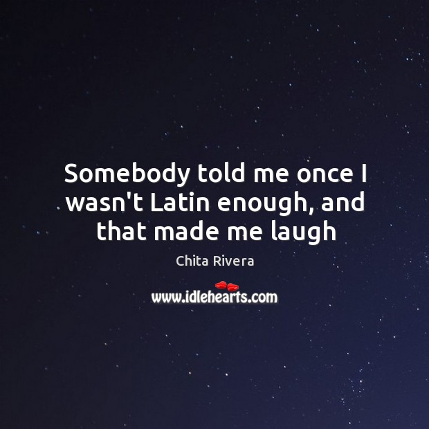 Somebody told me once I wasn't Latin enough, and that made me laugh Image