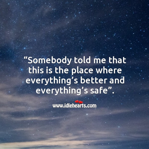 Somebody told me that this is the place where everything's better and everything's safe. Image