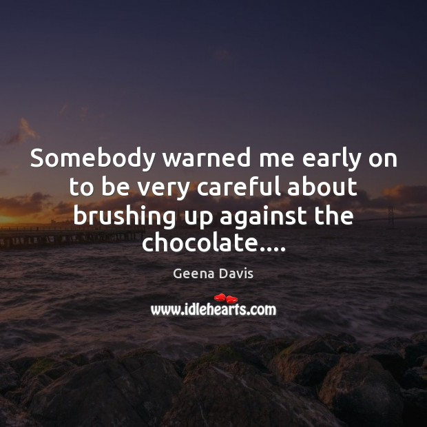 Somebody warned me early on to be very careful about brushing up against the chocolate…. Geena Davis Picture Quote